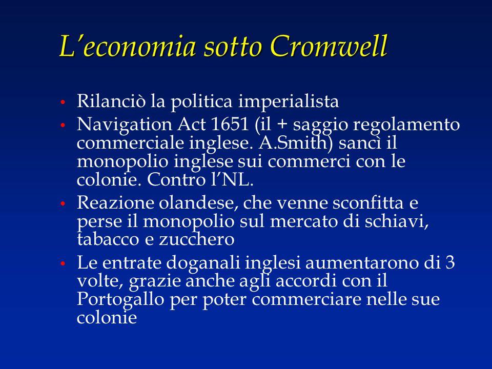 L'economia sotto Cromwell Rilanciò la politica imperialista Navigation Act 1651 (il + saggio regolamento commerciale inglese. A.Smith) sancì il monopo
