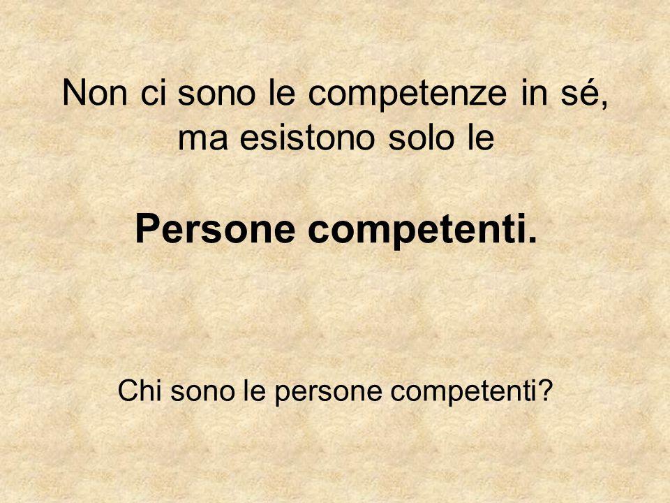 Non ci sono le competenze in sé, ma esistono solo le Persone competenti. Chi sono le persone competenti?