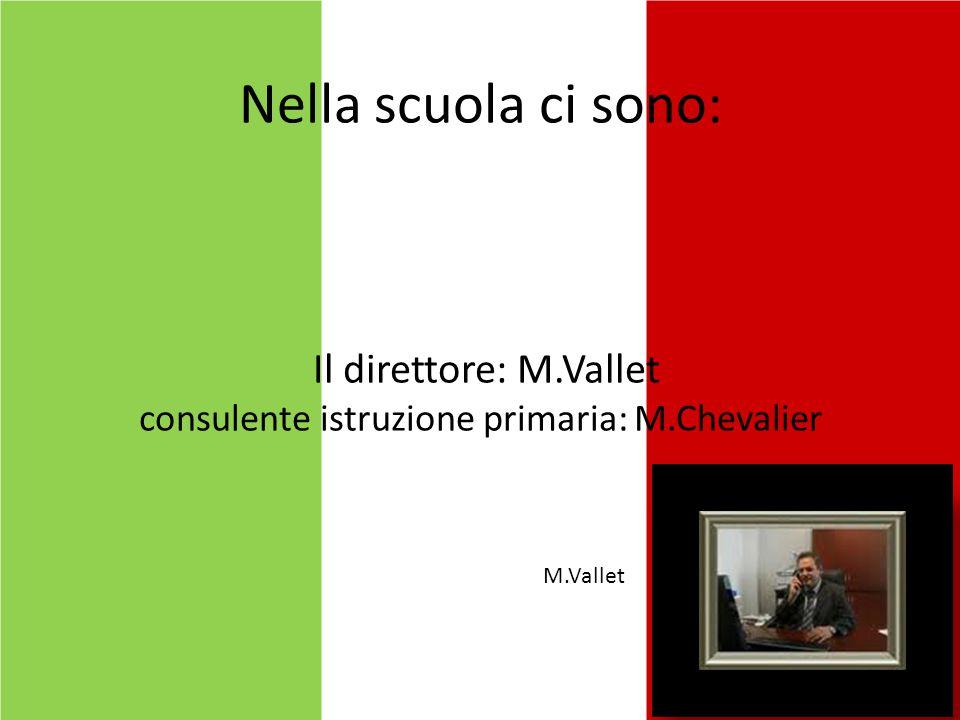 Nella scuola ci sono: Il direttore: M.Vallet consulente istruzione primaria: M.Chevalier M.Vallet