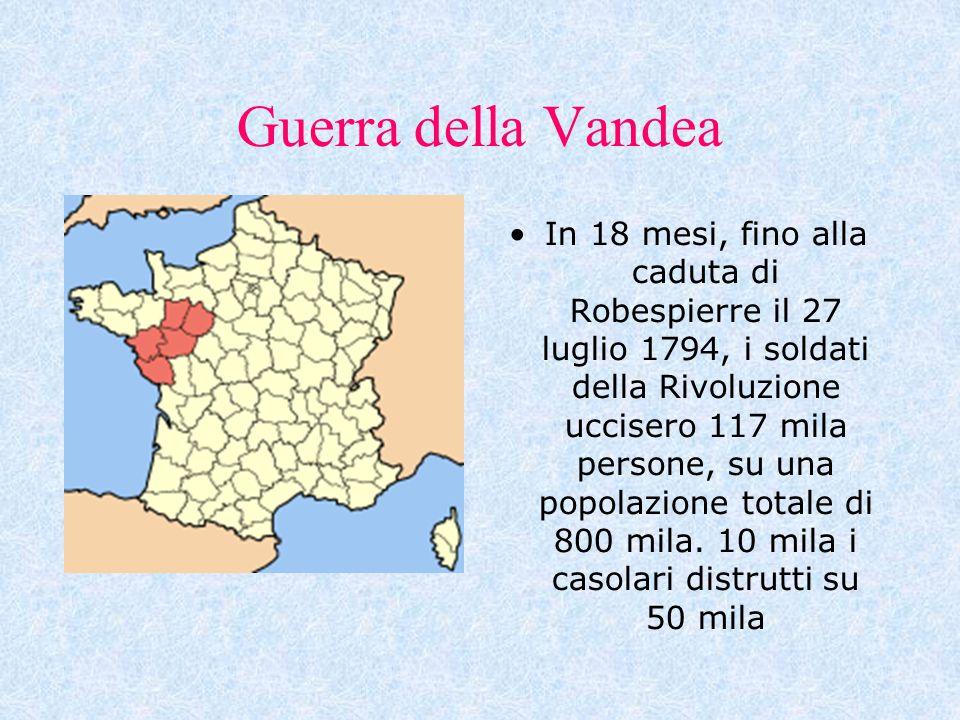 Guerra della Vandea In 18 mesi, fino alla caduta di Robespierre il 27 luglio 1794, i soldati della Rivoluzione uccisero 117 mila persone, su una popol