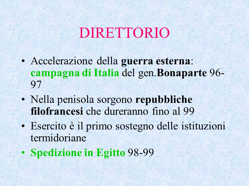 DIRETTORIO Accelerazione della guerra esterna: campagna di Italia del gen.Bonaparte 96- 97 Nella penisola sorgono repubbliche filofrancesi che dureran