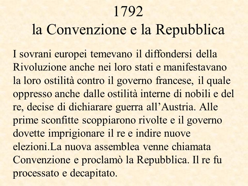 1792 la Convenzione e la Repubblica I sovrani europei temevano il diffondersi della Rivoluzione anche nei loro stati e manifestavano la loro ostilità contro il governo francese, il quale oppresso anche dalle ostilità interne di nobili e del re, decise di dichiarare guerra all'Austria.