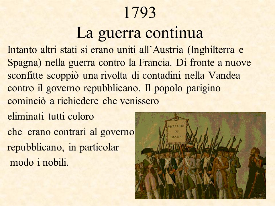 1793 La guerra continua Intanto altri stati si erano uniti all'Austria (Inghilterra e Spagna) nella guerra contro la Francia. Di fronte a nuove sconfi
