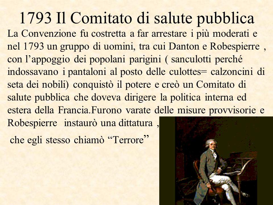 1793 Il Comitato di salute pubblica La Convenzione fu costretta a far arrestare i più moderati e nel 1793 un gruppo di uomini, tra cui Danton e Robesp
