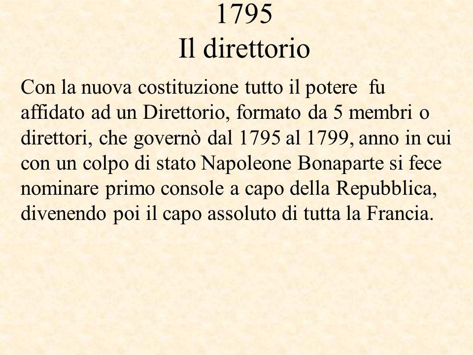 1795 Il direttorio Con la nuova costituzione tutto il potere fu affidato ad un Direttorio, formato da 5 membri o direttori, che governò dal 1795 al 17