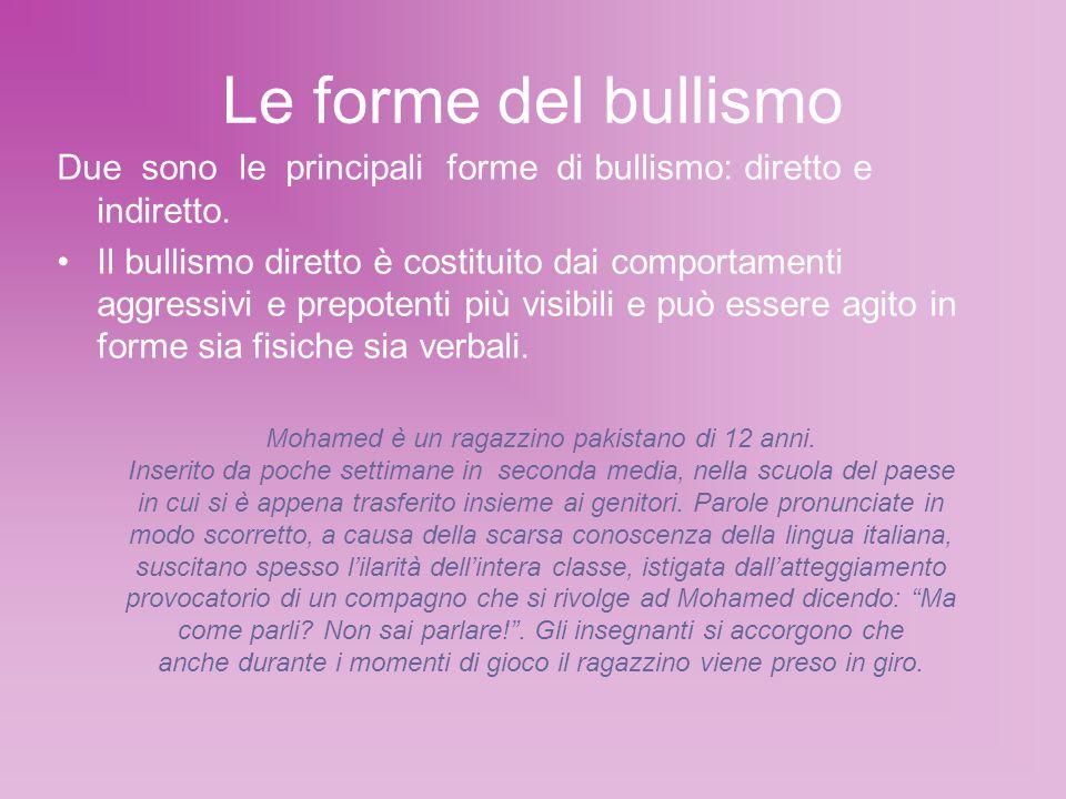 Le forme del bullismo Due sono le principali forme di bullismo: diretto e indiretto. Il bullismo diretto è costituito dai comportamenti aggressivi e p