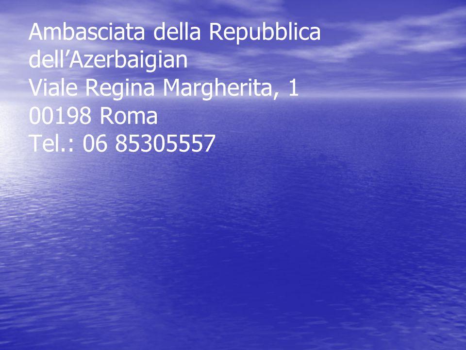 Ambasciata della Repubblica dell'Azerbaigian Viale Regina Margherita, 1 00198 Roma Tel.: 06 85305557