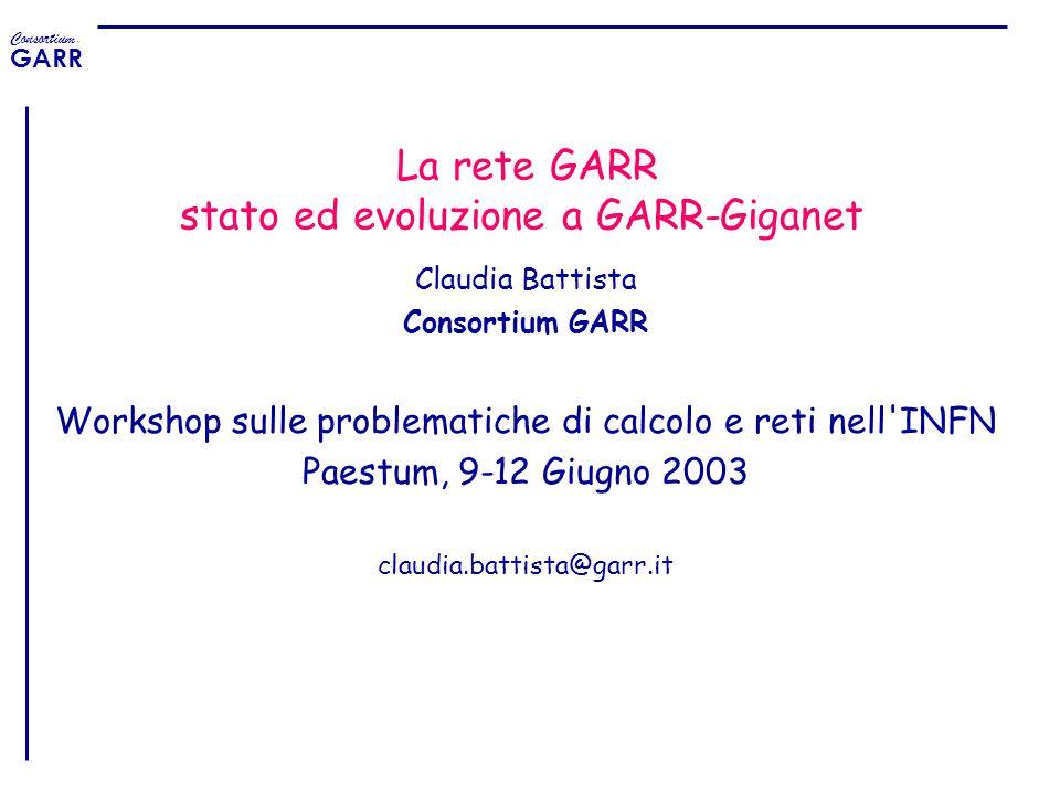 Consortium GARR La rete GARR stato ed evoluzione a GARR-Giganet Claudia Battista Consortium GARR Workshop sulle problematiche di calcolo e reti nell'I