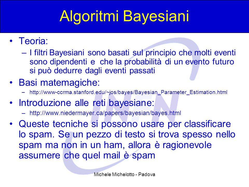 Michele Michelotto - Padova Algoritmi Bayesiani Teoria: –I filtri Bayesiani sono basati sul principio che molti eventi sono dipendenti e che la probabilità di un evento futuro si può dedurre dagli eventi passati Basi matemagiche: –http://www-ccrma.stanford.edu/~jos/bayes/Bayesian_Parameter_Estimation.html Introduzione alle reti bayesiane: –http://www.niedermayer.ca/papers/bayesian/bayes.html Queste tecniche si possono usare per classificare lo spam.