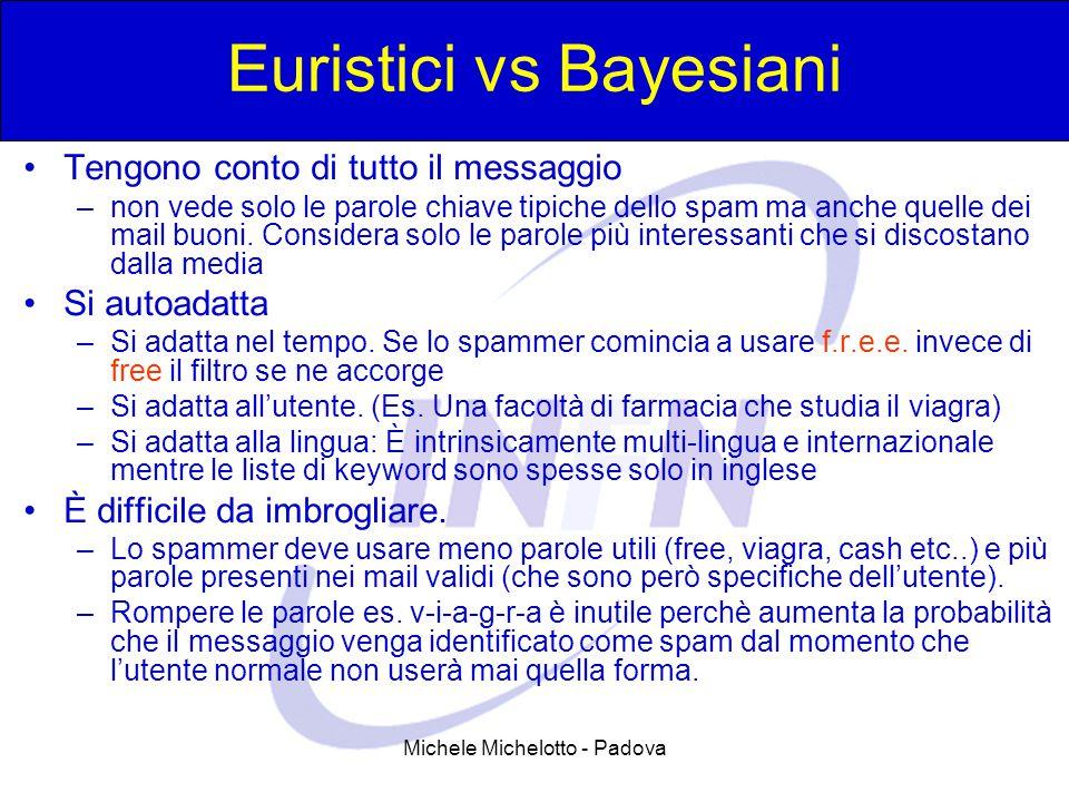Michele Michelotto - Padova Euristici vs Bayesiani Tengono conto di tutto il messaggio –non vede solo le parole chiave tipiche dello spam ma anche quelle dei mail buoni.