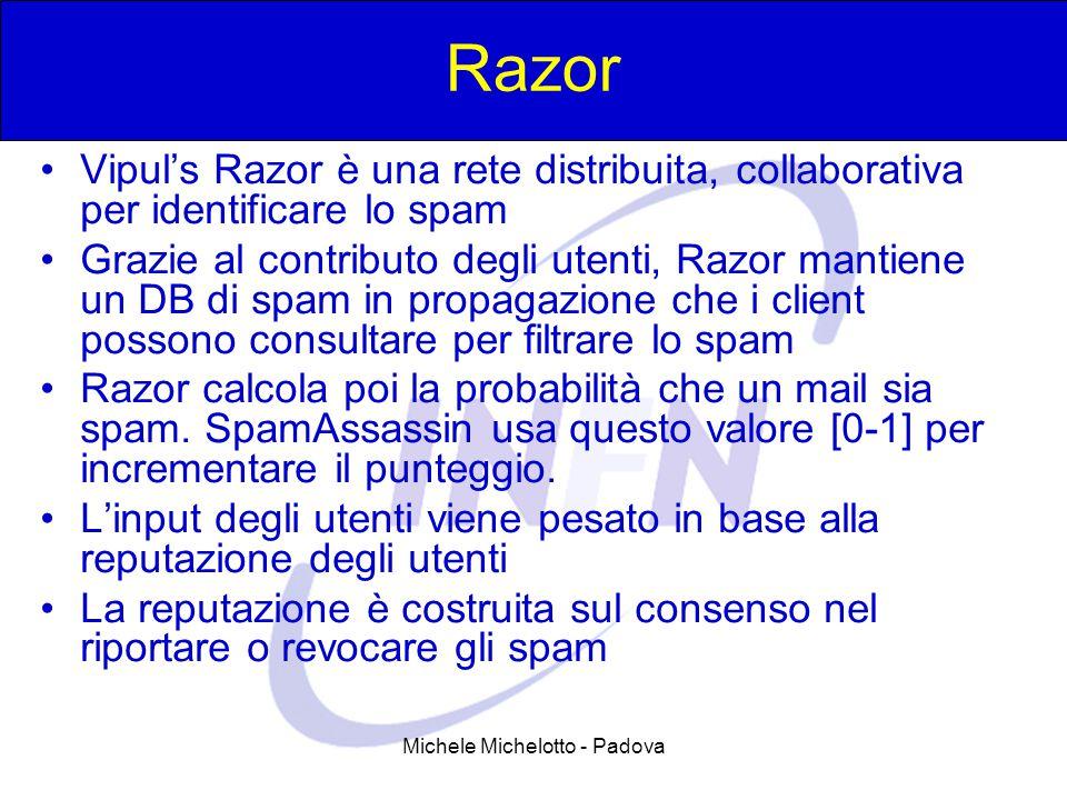 Michele Michelotto - Padova Razor Vipul's Razor è una rete distribuita, collaborativa per identificare lo spam Grazie al contributo degli utenti, Razor mantiene un DB di spam in propagazione che i client possono consultare per filtrare lo spam Razor calcola poi la probabilità che un mail sia spam.