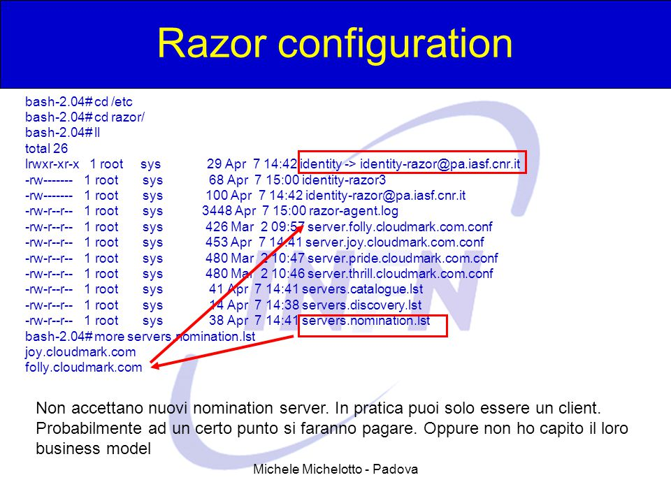 Michele Michelotto - Padova Razor configuration bash-2.04# cd /etc bash-2.04# cd razor/ bash-2.04# ll total 26 lrwxr-xr-x 1 root sys 29 Apr 7 14:42 id