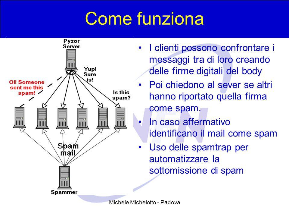 Michele Michelotto - Padova Come funziona I clienti possono confrontare i messaggi tra di loro creando delle firme digitali del body Poi chiedono al sever se altri hanno riportato quella firma come spam.