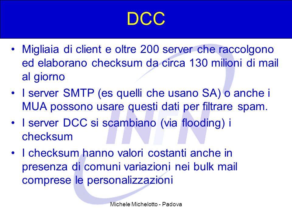Michele Michelotto - Padova DCC Migliaia di client e oltre 200 server che raccolgono ed elaborano checksum da circa 130 milioni di mail al giorno I server SMTP (es quelli che usano SA) o anche i MUA possono usare questi dati per filtrare spam.