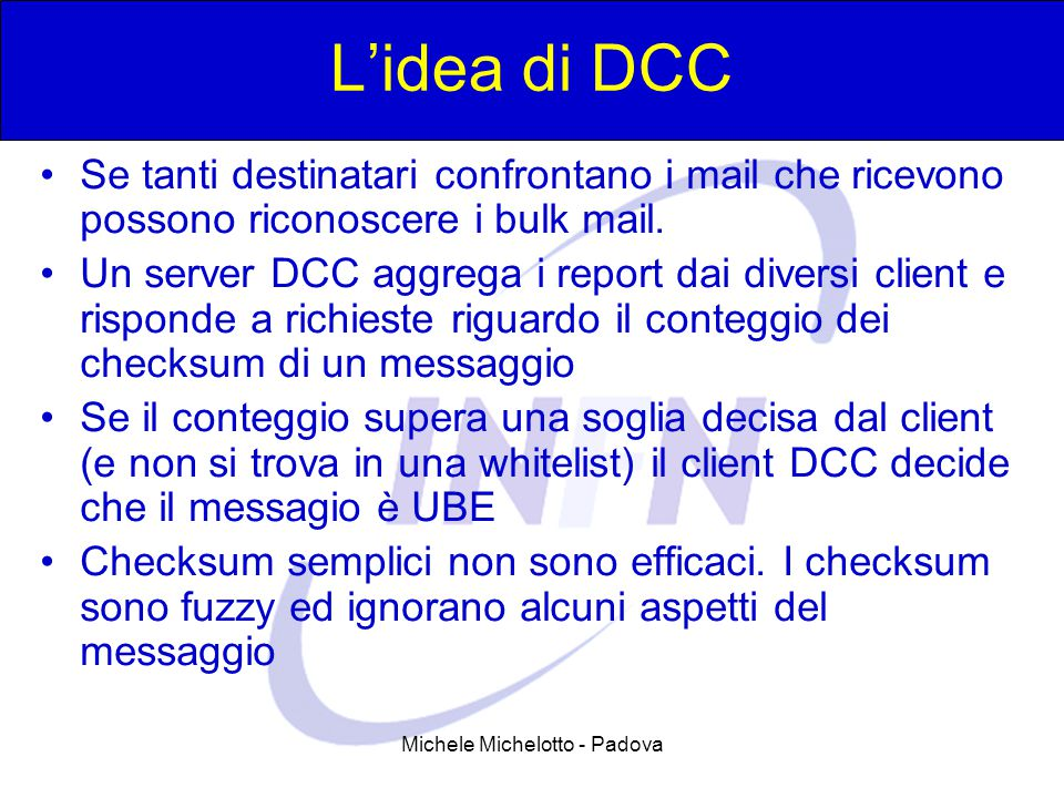 Michele Michelotto - Padova L'idea di DCC Se tanti destinatari confrontano i mail che ricevono possono riconoscere i bulk mail. Un server DCC aggrega