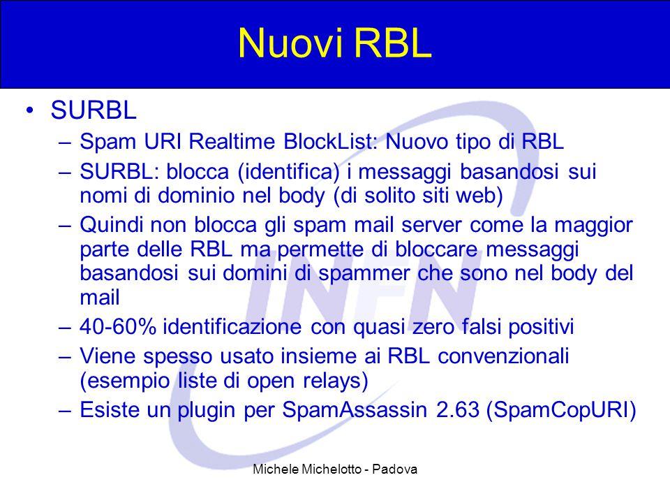 Michele Michelotto - Padova Nuovi RBL SURBL –Spam URI Realtime BlockList: Nuovo tipo di RBL –SURBL: blocca (identifica) i messaggi basandosi sui nomi di dominio nel body (di solito siti web) –Quindi non blocca gli spam mail server come la maggior parte delle RBL ma permette di bloccare messaggi basandosi sui domini di spammer che sono nel body del mail –40-60% identificazione con quasi zero falsi positivi –Viene spesso usato insieme ai RBL convenzionali (esempio liste di open relays) –Esiste un plugin per SpamAssassin 2.63 (SpamCopURI)