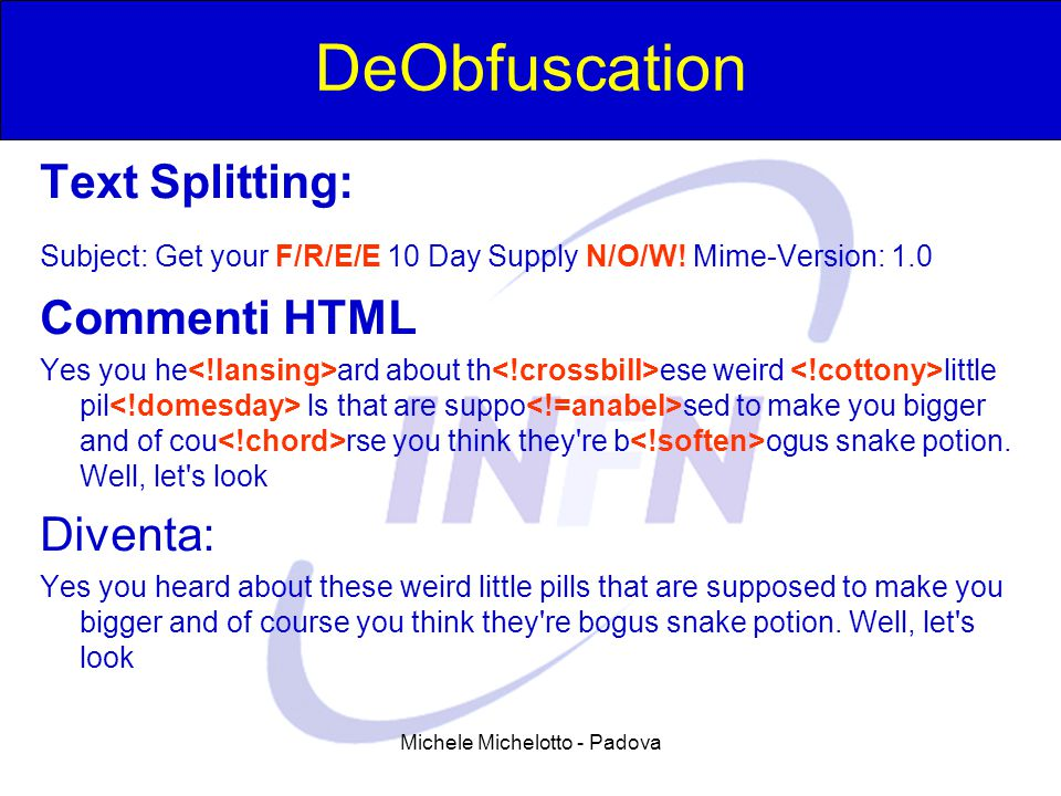 Michele Michelotto - Padova DeObfuscation Text Splitting: Subject: Get your F/R/E/E 10 Day Supply N/O/W! Mime-Version: 1.0 Commenti HTML Yes you he ar
