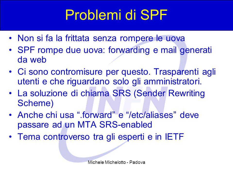 Michele Michelotto - Padova Problemi di SPF Non si fa la frittata senza rompere le uova SPF rompe due uova: forwarding e mail generati da web Ci sono contromisure per questo.