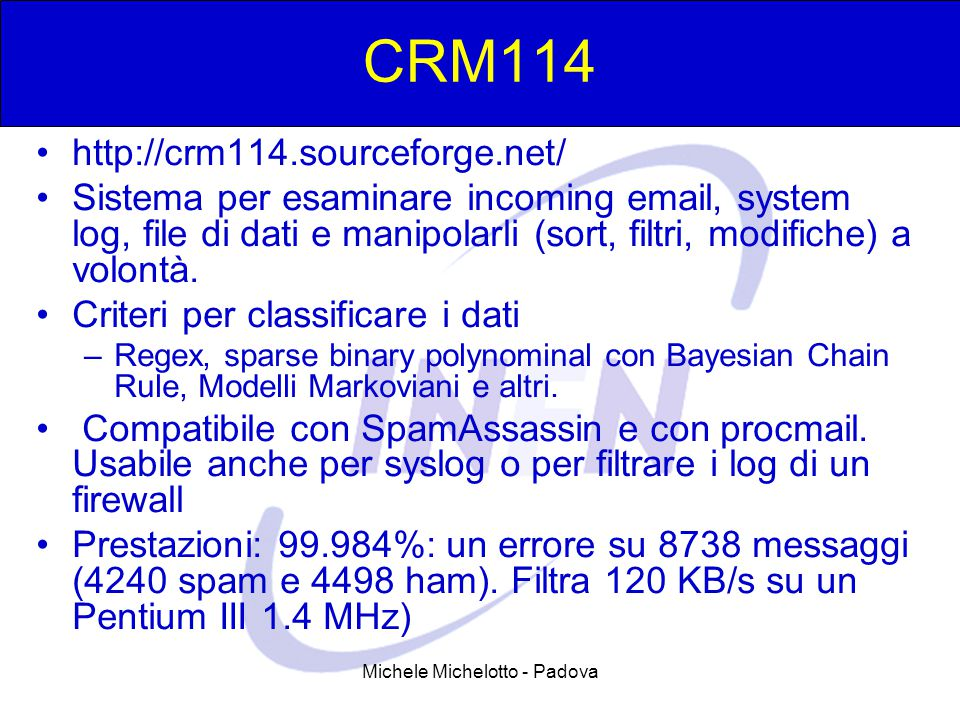 Michele Michelotto - Padova CRM114 http://crm114.sourceforge.net/ Sistema per esaminare incoming email, system log, file di dati e manipolarli (sort, filtri, modifiche) a volontà.