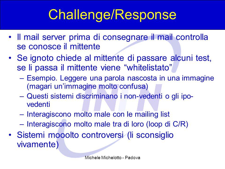 Michele Michelotto - Padova Challenge/Response Il mail server prima di consegnare il mail controlla se conosce il mittente Se ignoto chiede al mittente di passare alcuni test, se li passa il mittente viene whitelistato –Esempio.