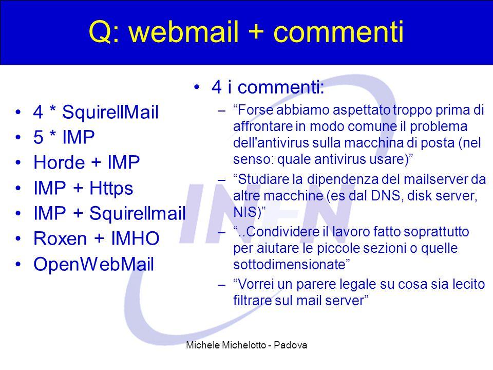 Michele Michelotto - Padova Q: webmail + commenti 4 * SquirellMail 5 * IMP Horde + IMP IMP + Https IMP + Squirellmail Roxen + IMHO OpenWebMail 4 i commenti: – Forse abbiamo aspettato troppo prima di affrontare in modo comune il problema dell antivirus sulla macchina di posta (nel senso: quale antivirus usare) – Studiare la dipendenza del mailserver da altre macchine (es dal DNS, disk server, NIS) – ..Condividere il lavoro fatto soprattutto per aiutare le piccole sezioni o quelle sottodimensionate – Vorrei un parere legale su cosa sia lecito filtrare sul mail server