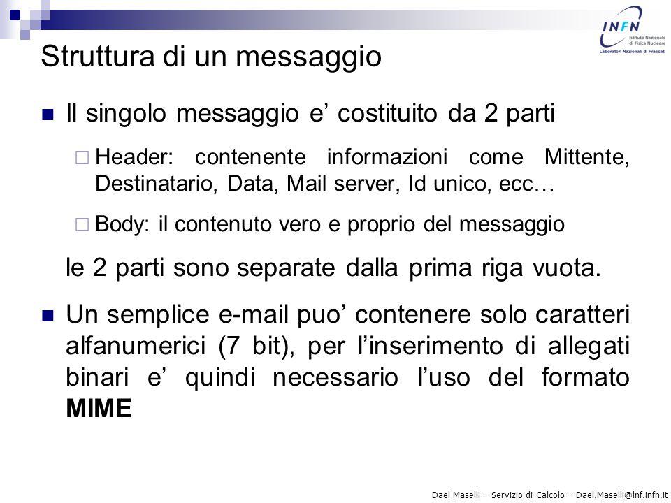 Dael Maselli – Servizio di Calcolo – Dael.Maselli@lnf.infn.it Sendmail – sendmail.mc di base divert(-1)dnl include(`/usr/share/sendmail-cf/m4/cf.m4 )dnl OSTYPE(`linux )dnl FEATURE(`access_db ,`hash -T -o /etc/mail/access )dnl MAILER(procmail)dnl MAILER(smtp)dnl Ulteriori possibilita' di configurazione possono essere trovate nel file /usr/share/sendmail-cf/README