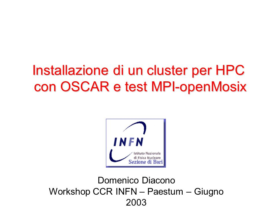 Installazione di un cluster per HPC con OSCAR e test MPI-openMosix Domenico Diacono Workshop CCR INFN – Paestum – Giugno 2003