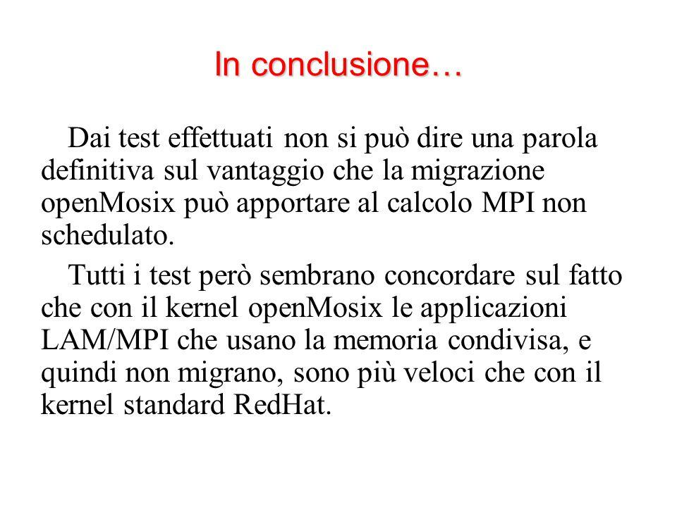 In conclusione… Dai test effettuati non si può dire una parola definitiva sul vantaggio che la migrazione openMosix può apportare al calcolo MPI non schedulato.