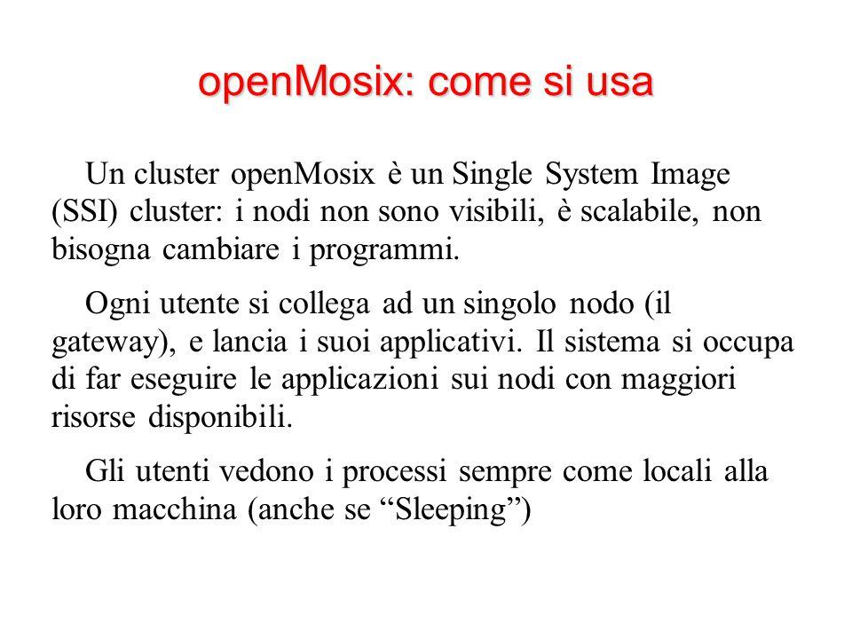 openMosix: come si usa Un cluster openMosix è un Single System Image (SSI) cluster: i nodi non sono visibili, è scalabile, non bisogna cambiare i programmi.