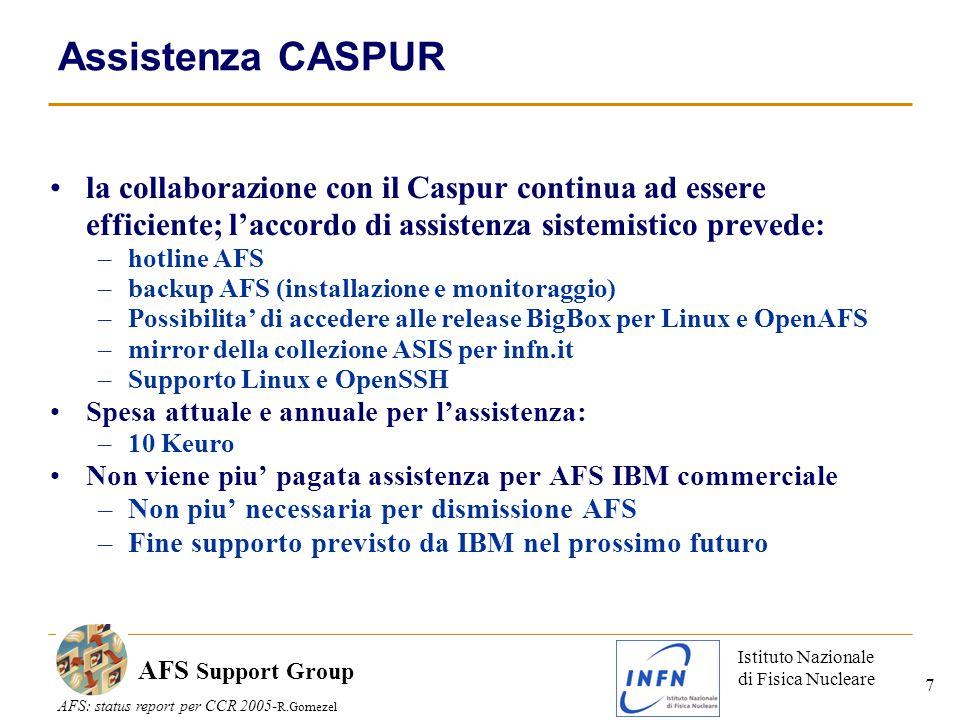 Istituto Nazionale di Fisica Nucleare AFS: status report per CCR 2005- R.Gomezel AFS Support Group 7 Assistenza CASPUR la collaborazione con il Caspur continua ad essere efficiente; l'accordo di assistenza sistemistico prevede: –hotline AFS –backup AFS (installazione e monitoraggio) –Possibilita' di accedere alle release BigBox per Linux e OpenAFS –mirror della collezione ASIS per infn.it –Supporto Linux e OpenSSH Spesa attuale e annuale per l'assistenza: –10 Keuro Non viene piu' pagata assistenza per AFS IBM commerciale –Non piu' necessaria per dismissione AFS –Fine supporto previsto da IBM nel prossimo futuro