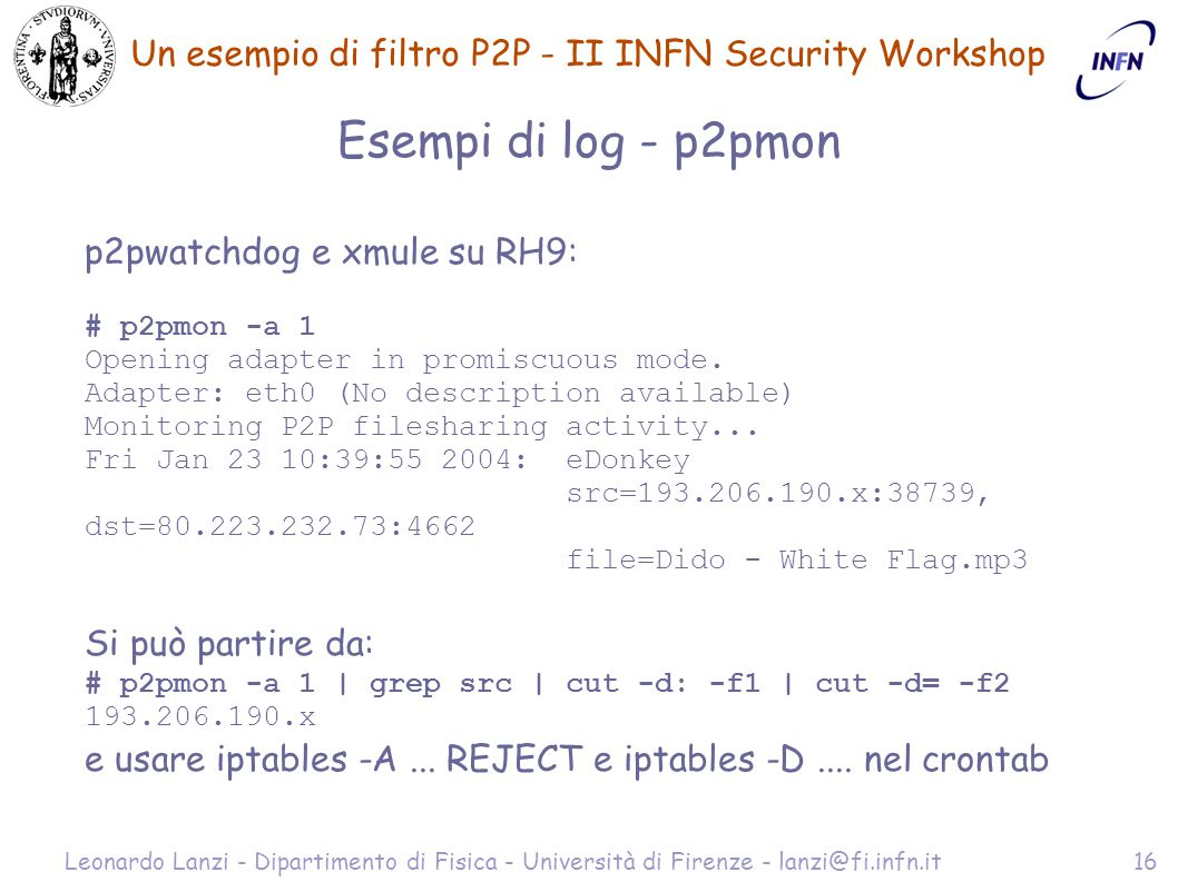 Un esempio di filtro P2P - II INFN Security Workshop Leonardo Lanzi - Dipartimento di Fisica - Università di Firenze - lanzi@fi.infn.it16 Esempi di log - p2pmon p2pwatchdog e xmule su RH9: # p2pmon -a 1 Opening adapter in promiscuous mode.