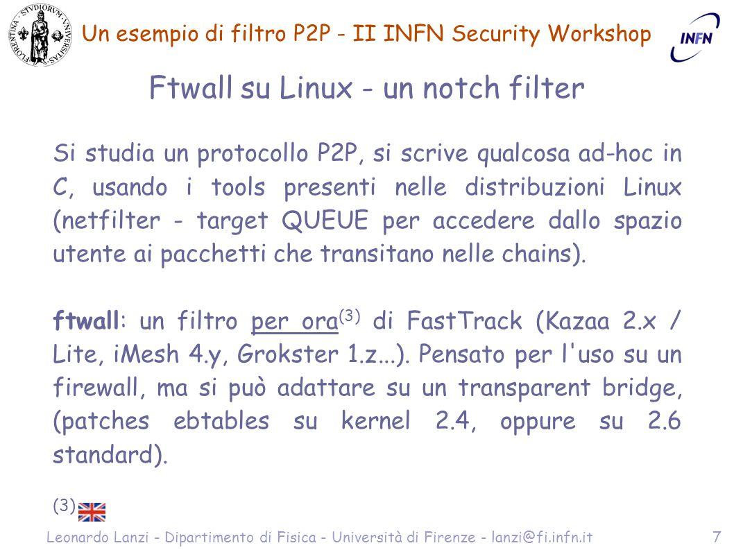 Un esempio di filtro P2P - II INFN Security Workshop Leonardo Lanzi - Dipartimento di Fisica - Università di Firenze - lanzi@fi.infn.it7 Ftwall su Linux - un notch filter Si studia un protocollo P2P, si scrive qualcosa ad-hoc in C, usando i tools presenti nelle distribuzioni Linux (netfilter - target QUEUE per accedere dallo spazio utente ai pacchetti che transitano nelle chains).
