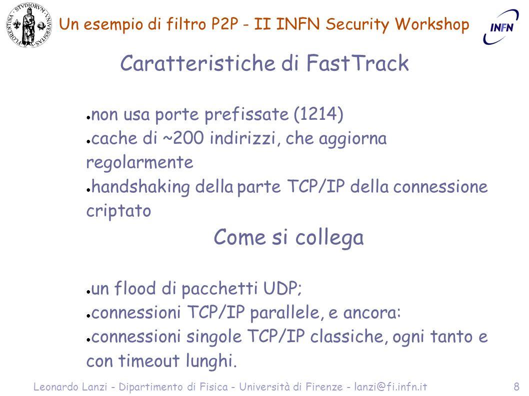 Un esempio di filtro P2P - II INFN Security Workshop Leonardo Lanzi - Dipartimento di Fisica - Università di Firenze - lanzi@fi.infn.it8 Caratteristiche di FastTrack ● non usa porte prefissate (1214) ● cache di ~200 indirizzi, che aggiorna regolarmente ● handshaking della parte TCP/IP della connessione criptato Come si collega ● un flood di pacchetti UDP; ● connessioni TCP/IP parallele, e ancora: ● connessioni singole TCP/IP classiche, ogni tanto e con timeout lunghi.