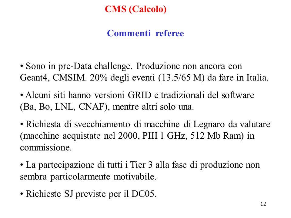 12 CMS (Calcolo) Commenti referee Sono in pre-Data challenge. Produzione non ancora con Geant4, CMSIM. 20% degli eventi (13.5/65 M) da fare in Italia.