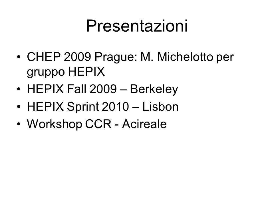 Presentazioni CHEP 2009 Prague: M. Michelotto per gruppo HEPIX HEPIX Fall 2009 – Berkeley HEPIX Sprint 2010 – Lisbon Workshop CCR - Acireale