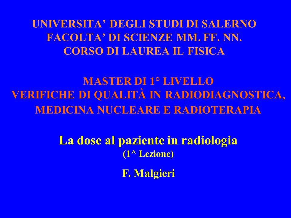 MASTER DI 1° LIVELLO VERIFICHE DI QUALITÀ IN RADIODIAGNOSTICA, MEDICINA NUCLEARE E RADIOTERAPIA La dose al paziente in radiologia (1^ Lezione) F. Malg