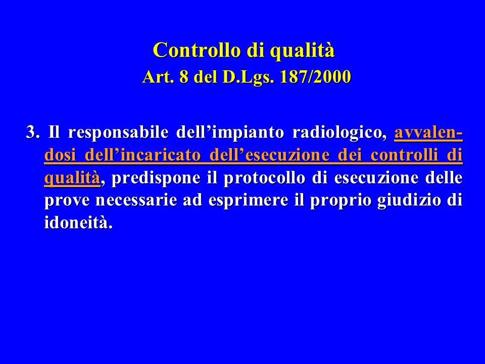Controllo di qualità Art. 8 del D.Lgs. 187/2000 3. Il responsabile dell'impianto radiologico, avvalen- dosi dell'incaricato dell'esecuzione dei contro
