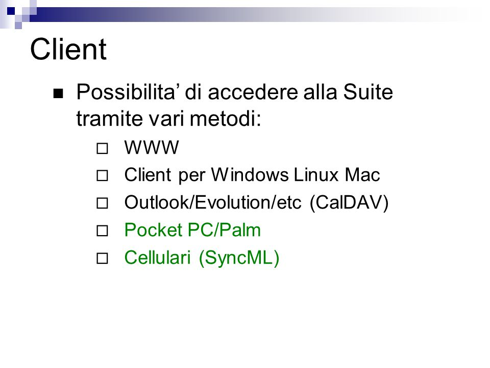 Client Possibilita' di accedere alla Suite tramite vari metodi:  WWW  Client per Windows Linux Mac  Outlook/Evolution/etc (CalDAV)  Pocket PC/Palm