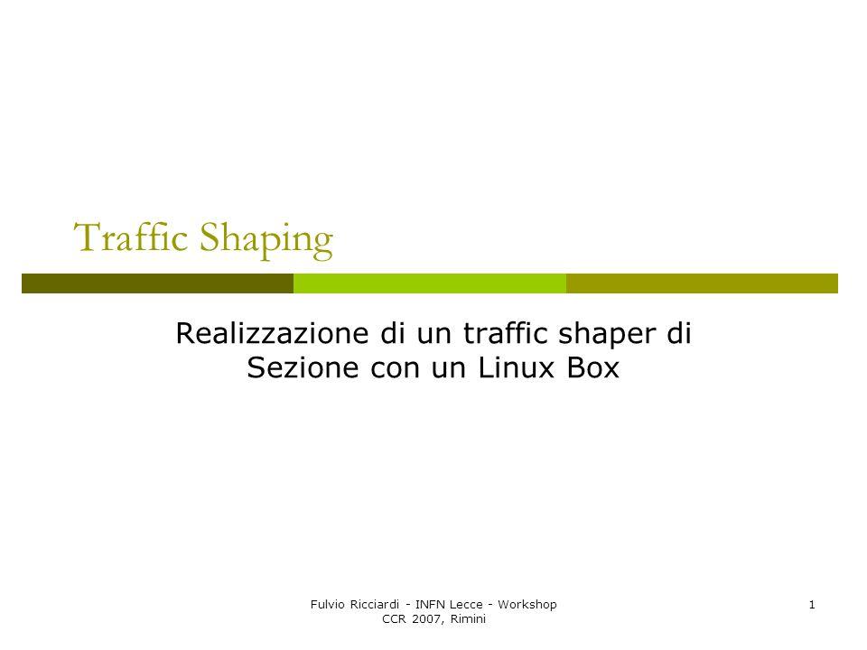 Fulvio Ricciardi - INFN Lecce - Workshop CCR 2007, Rimini 1 Traffic Shaping Realizzazione di un traffic shaper di Sezione con un Linux Box