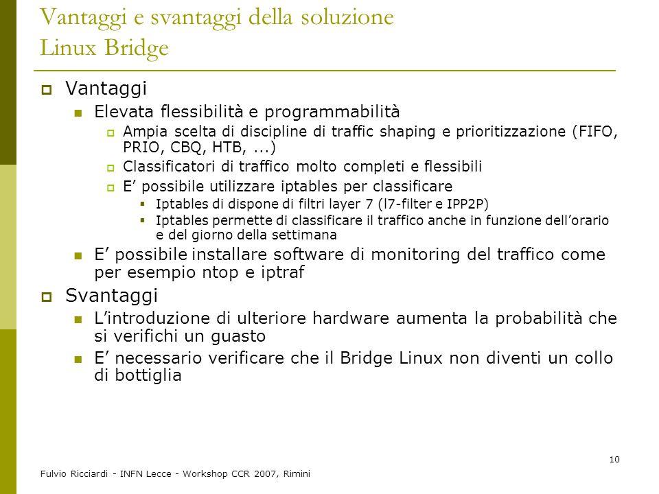 Fulvio Ricciardi - INFN Lecce - Workshop CCR 2007, Rimini 10 Vantaggi e svantaggi della soluzione Linux Bridge  Vantaggi Elevata flessibilità e progr