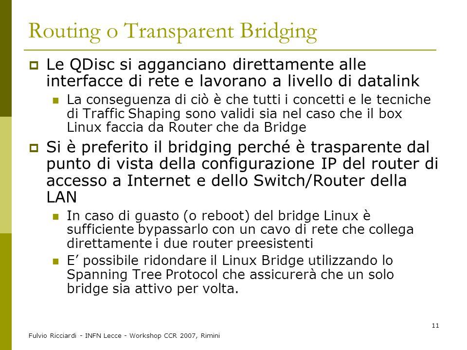 Fulvio Ricciardi - INFN Lecce - Workshop CCR 2007, Rimini 11 Routing o Transparent Bridging  Le QDisc si agganciano direttamente alle interfacce di r