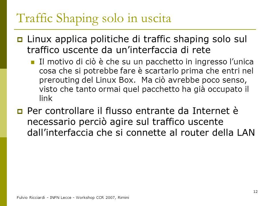 Fulvio Ricciardi - INFN Lecce - Workshop CCR 2007, Rimini 12 Traffic Shaping solo in uscita  Linux applica politiche di traffic shaping solo sul traf