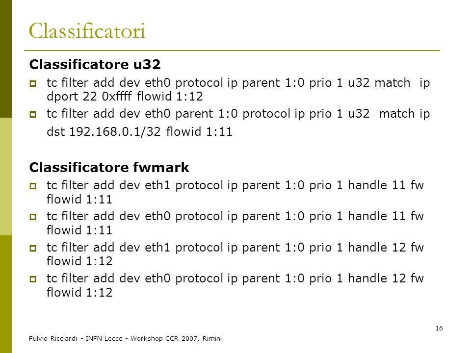 Fulvio Ricciardi - INFN Lecce - Workshop CCR 2007, Rimini 16 Classificatori Classificatore u32  tc filter add dev eth0 protocol ip parent 1:0 prio 1