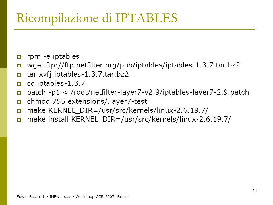 Fulvio Ricciardi - INFN Lecce - Workshop CCR 2007, Rimini 24 Ricompilazione di IPTABLES  rpm -e iptables  wget ftp://ftp.netfilter.org/pub/iptables/