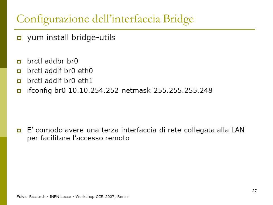 Fulvio Ricciardi - INFN Lecce - Workshop CCR 2007, Rimini 27 Configurazione dell'interfaccia Bridge  yum install bridge-utils  brctl addbr br0  brc