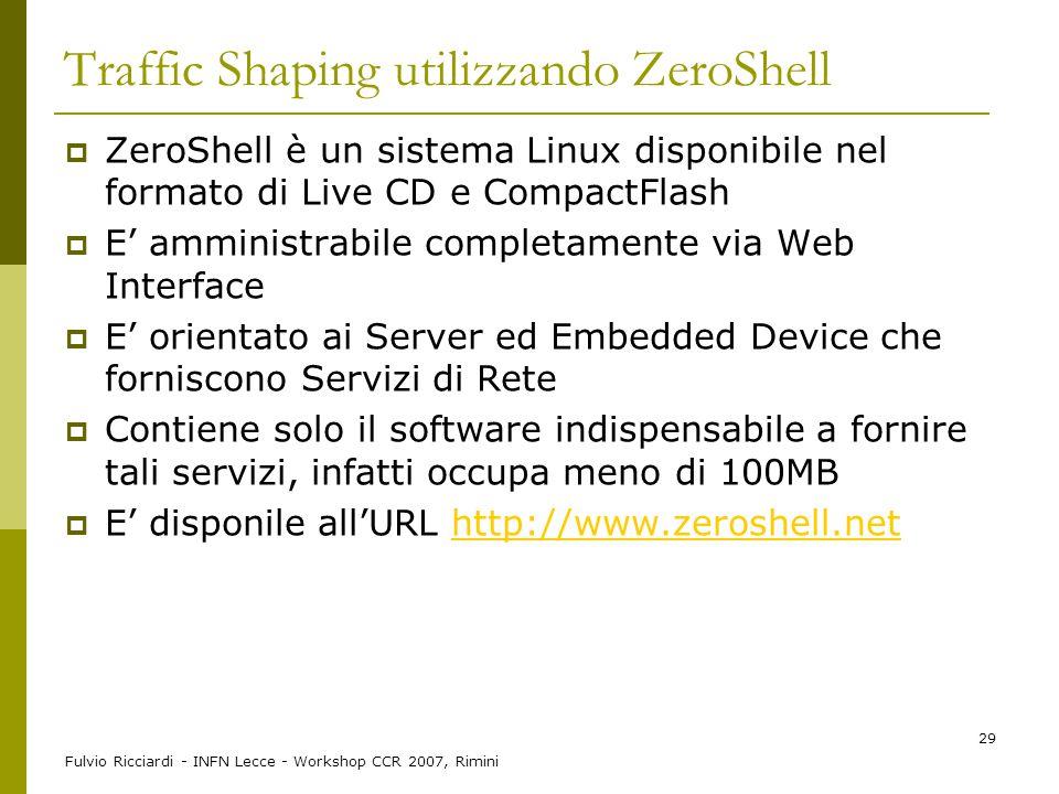 Fulvio Ricciardi - INFN Lecce - Workshop CCR 2007, Rimini 29 Traffic Shaping utilizzando ZeroShell  ZeroShell è un sistema Linux disponibile nel form
