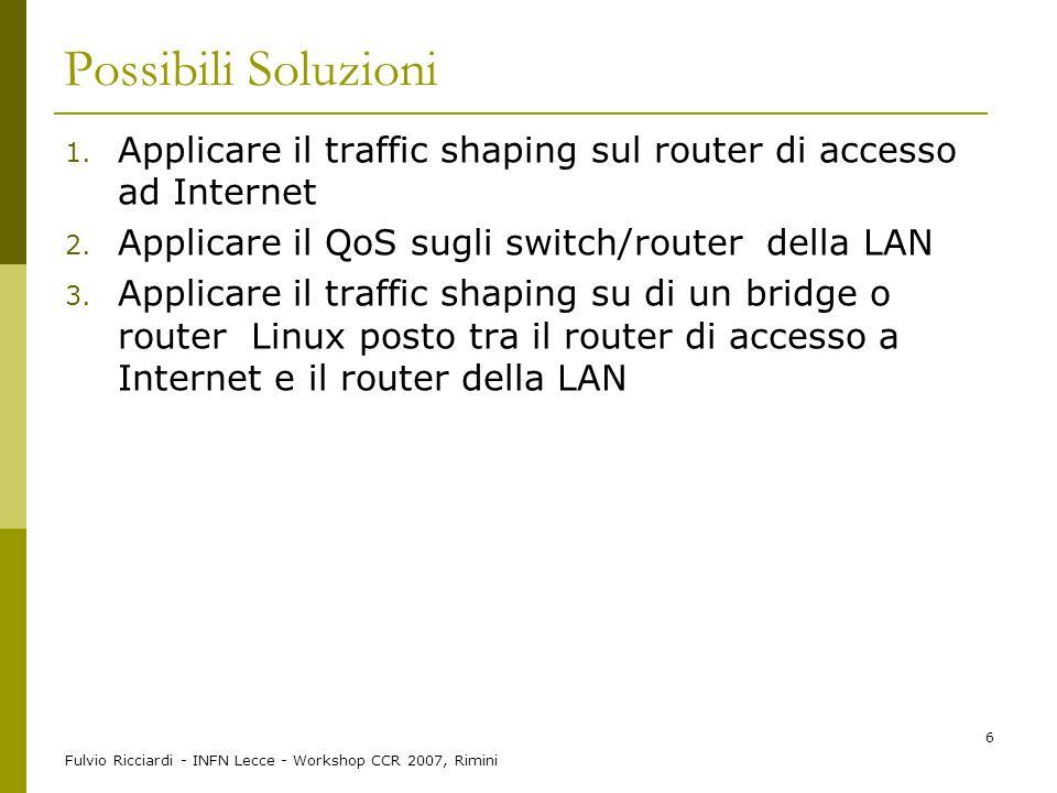 Fulvio Ricciardi - INFN Lecce - Workshop CCR 2007, Rimini 6 Possibili Soluzioni 1. Applicare il traffic shaping sul router di accesso ad Internet 2. A
