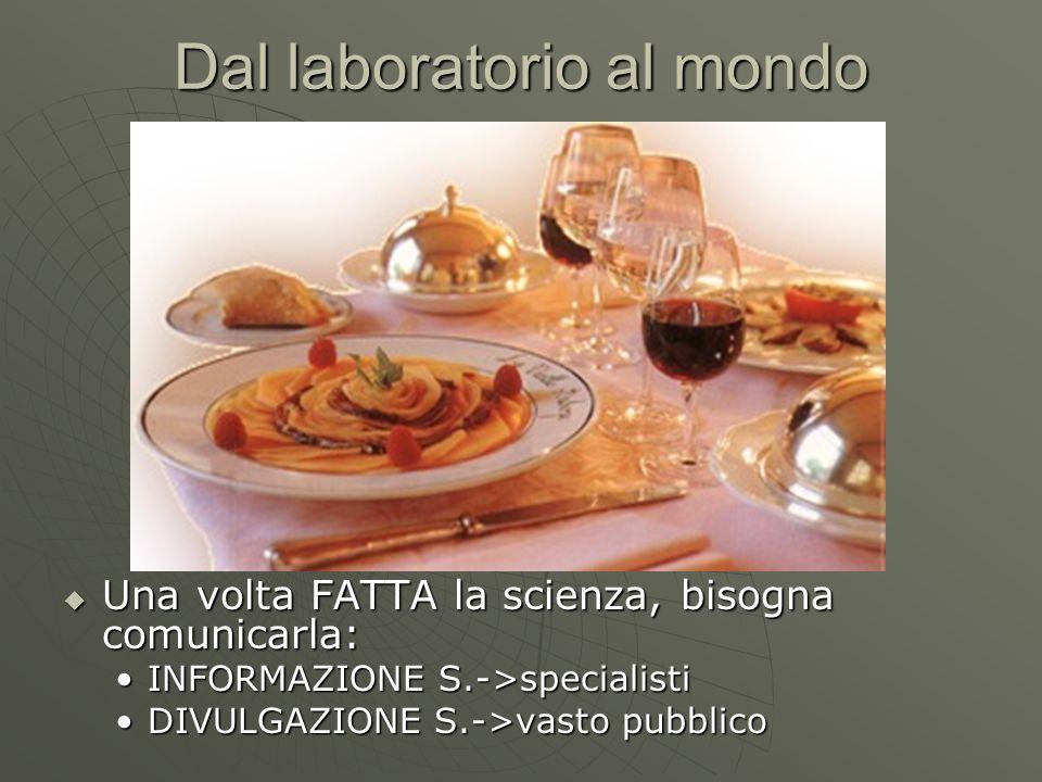 Dal laboratorio al mondo  Una volta FATTA la scienza, bisogna comunicarla: INFORMAZIONE S.->specialistiINFORMAZIONE S.->specialisti DIVULGAZIONE S.->