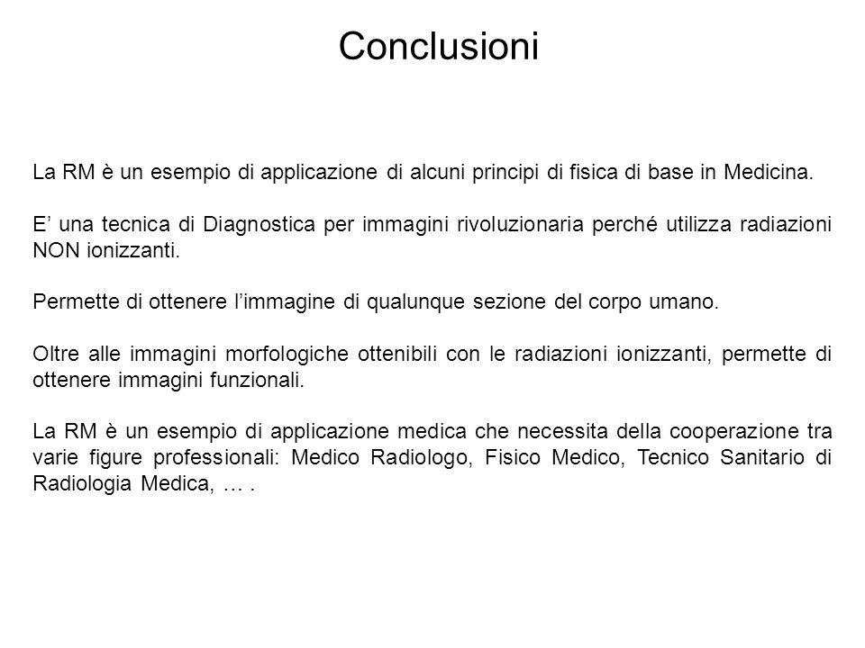 Conclusioni La RM è un esempio di applicazione di alcuni principi di fisica di base in Medicina. E' una tecnica di Diagnostica per immagini rivoluzion