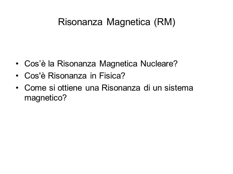 Risonanza Magnetica (RM) Cos'è la Risonanza Magnetica Nucleare? Cos'è Risonanza in Fisica? Come si ottiene una Risonanza di un sistema magnetico?